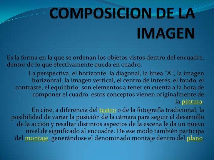 COMPOSICION DE LA IMAGEN<br />Es la forma en la que se ordenan los objetos vistos dentro del encuadre, dentro de lo que ef...