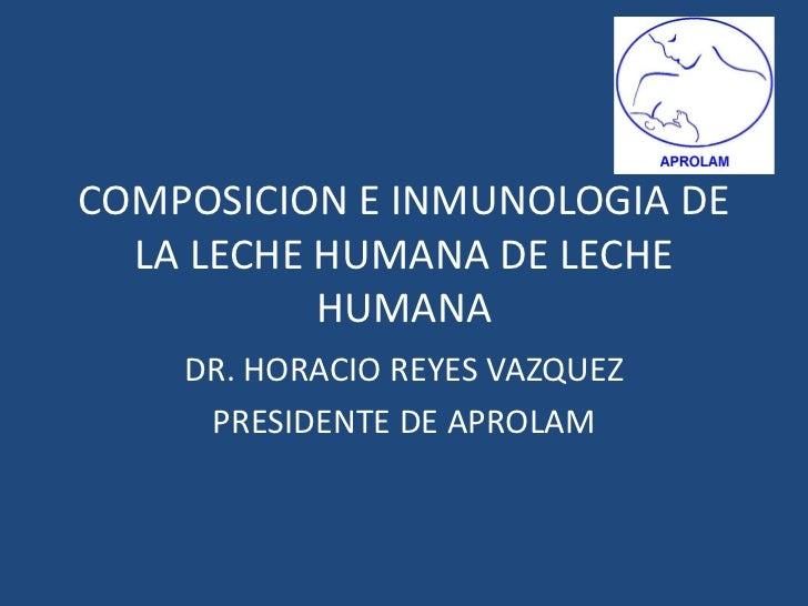 COMPOSICION E INMUNOLOGIA DE LA LECHE HUMANA DE LECHE HUMANA<br />DR. HORACIO REYES VAZQUEZ<br />PRESIDENTE DE APROLAM<br />