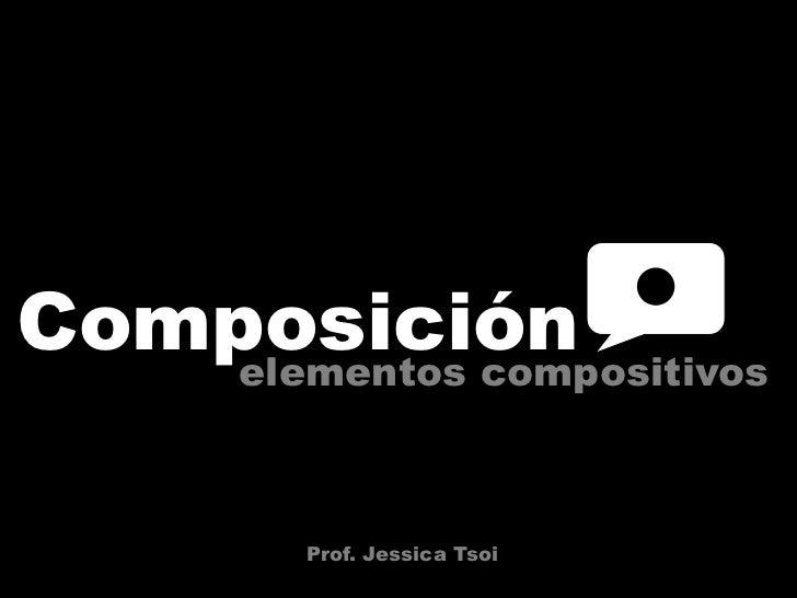 Composición<br />elementos compositivos<br />Prof. Jessica Tsoi<br />