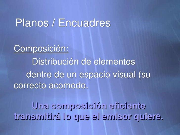 Planos / Encuadres<br />Composición:<br />Distribución de elementos <br />     dentro de un espacio visual (su correcto a...