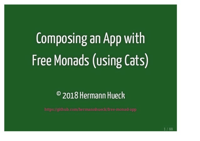 Composing an App with Free Monads (using Cats) © 2018 Hermann Hueck https://github.com/hermannhueck/free-monad-app 1 / 88