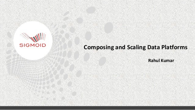 Composing  and  Scaling  Data  Platforms   Rahul  Kumar