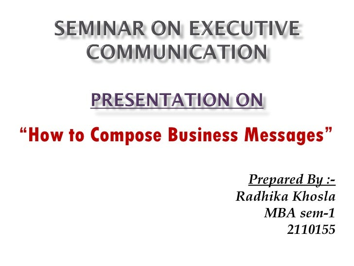 """"""" How to Compose Business Messages"""" Prepared By :- Radhika Khosla MBA sem-1 2110155"""