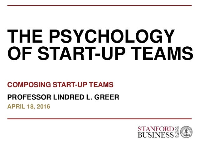 FEBRUARY 2014 PRIVATE AND CONFIDENTIAL THE PSYCHOLOGY OF START-UP TEAMS COMPOSING START-UP TEAMS PROFESSOR LINDRED L. GREE...