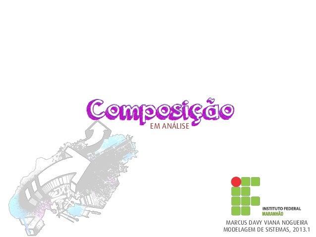 ComposiçãoComposiçãoEM ANÁLISE MARCUS DAVY VIANA NOGUEIRA MODELAGEM DE SISTEMAS, 2013.1