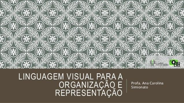 LINGUAGEM VISUAL PARA A ORGANIZAÇÃO E REPRESENTAÇÃO  Profa. Ana Carolina Simionato
