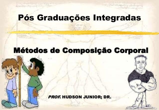 Pós Graduações Integradas Métodos de Composição Corporal PROF. HUDSON JUNIOR; DR.