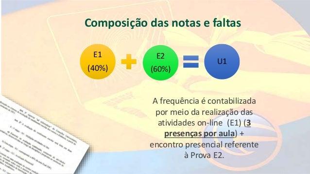 E1 (40%) E2 (60%) U1 A frequência é contabilizada por meio da realização das atividades on-line (E1) (3 presenças por aula...