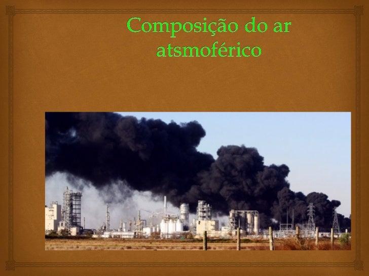 Como o ar é?    O ar  atmosférico       é constituído por uma mistura    de diversos gases como o nitrogênio, oxigênio, ...