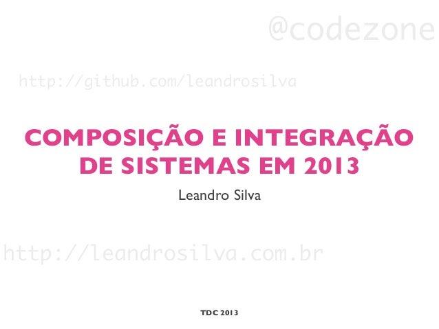 COMPOSIÇÃO E INTEGRAÇÃO DE SISTEMAS EM 2013 Leandro Silva TDC 2013 http://leandrosilva.com.br @codezone http://github.com/...