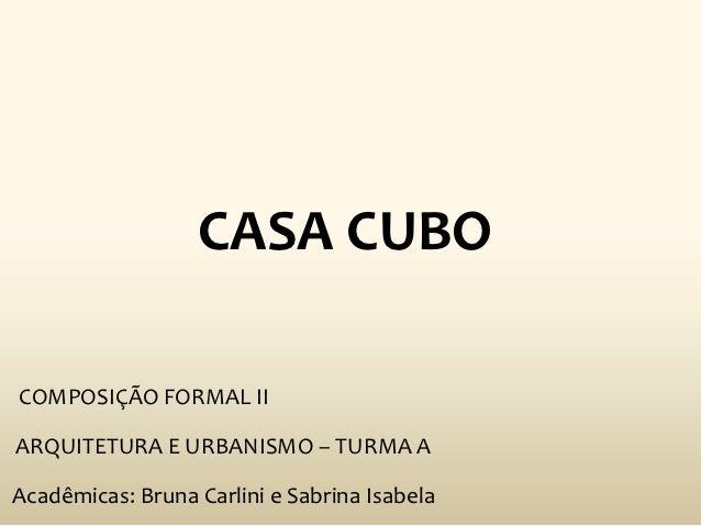 CASA CUBOCOMPOSIÇÃO FORMAL IIARQUITETURA E URBANISMO – TURMA AAcadêmicas: Bruna Carlini e Sabrina Isabela