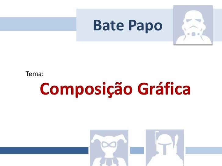 Bate Papo<br />Tema:<br />Composição Gráfica<br />