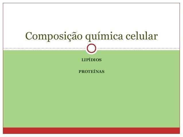 Composição química celular           LIPÍDIOS          PROTEÍNAS