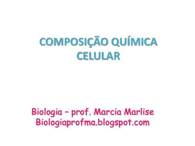 COMPOSIÇÃO QUÍMICA CELULAR Biologia – prof. Marcia Marlise Biologiaprofma.blogspot.com