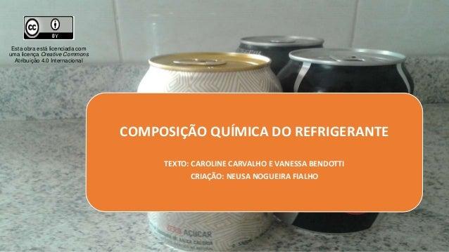 COMPOSIÇÃO QUÍMICA DO REFRIGERANTE TEXTO: CAROLINE CARVALHO E VANESSA BENDOTTI CRIAÇÃO: NEUSA NOGUEIRA FIALHO Esta obra es...