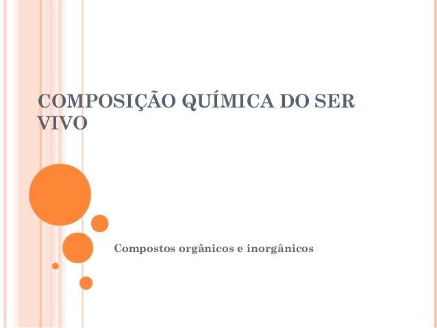 COMPOSIÇÃO QUÍMICA DO SER  VIVO  Compostos orgânicos e inorgânicos