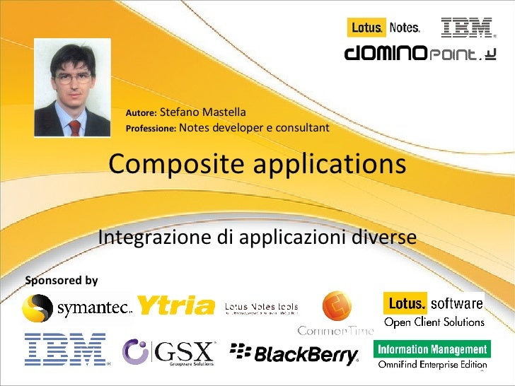 Sponsored by Composite applications Integrazione di applicazioni diverse Autore:  Stefano Mastella Professione:  Notes dev...