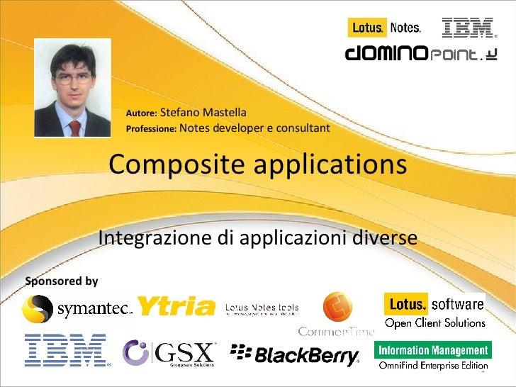 Sponsored by Composite applications Integrazione di applicazioni diverse Autore:  Stefano Mastella Professione:  Notes dev...