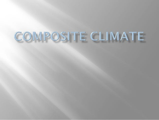 DESIGN CONSIDERATION FOR COMPOSITE CLIMATE: Regions having a composite climate display characteristics of hot and dry, war...
