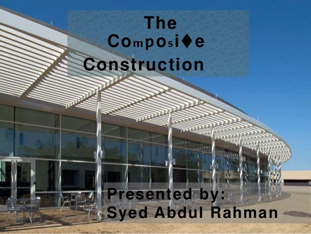 Presented by: Syed Abdul Rahman The Composite Construction