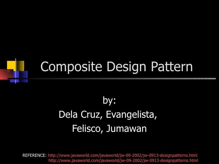 Composite Design Pattern by: Dela Cruz, Evangelista,  Felisco, Jumawan REFERENCE:  http://www.javaworld.com/javaworld/jw-0...