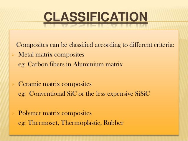 CLASSIFICATION Composites can be classified according to different criteria:  Metal matrix composites eg: Carbon fibers i...