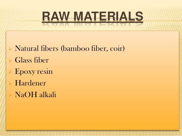RAW MATERIALS Natural fibers (bamboo fiber, coir)  Glass fiber  Epoxy resin  Hardener  NaOH alkali 