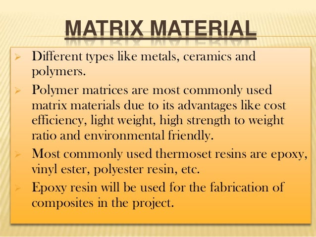 MATRIX MATERIAL       Different types like metals, ceramics and polymers. Polymer matrices are most commonly used matr...