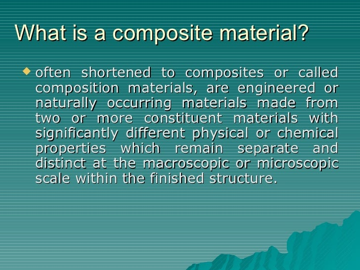 What is a composite material? <ul><li>often shortened to composites or called composition materials, are engineered or nat...