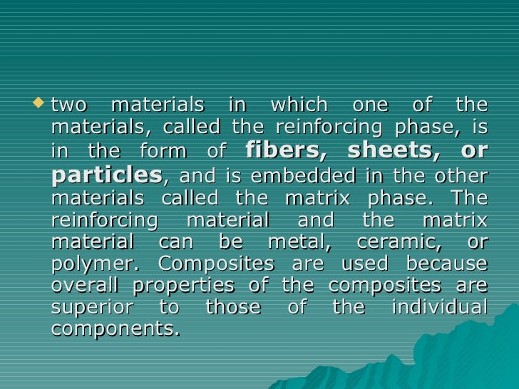 <ul><li>two materials in which one of the materials, called the reinforcing phase, is in the form of  fibers, sheets, or p...