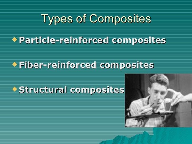 Types of Composites <ul><li>Particle-reinforced composites </li></ul><ul><li>Fiber-reinforced composites   </li></ul><ul><...
