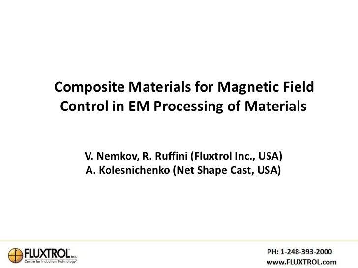 Composite Materials for Magnetic Field Control in EM Processing of Materials    V. Nemkov, R. Ruffini (Fluxtrol Inc., USA)...