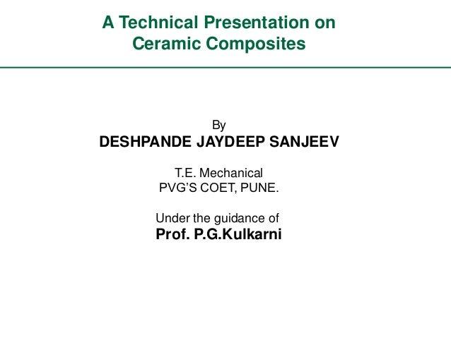 A Technical Presentation on   Ceramic Composites               ByDESHPANDE JAYDEEP SANJEEV        T.E. Mechanical      PVG...