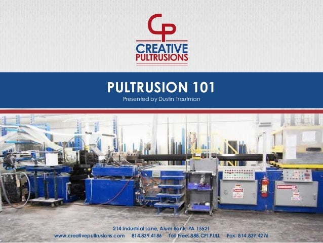 PULTRUSION 101 www.creativepultrusions.com 814.839.4186 Toll Free: 888.CPI.PULL Fax: 814.839.4276 214 Industrial Lane, Alu...