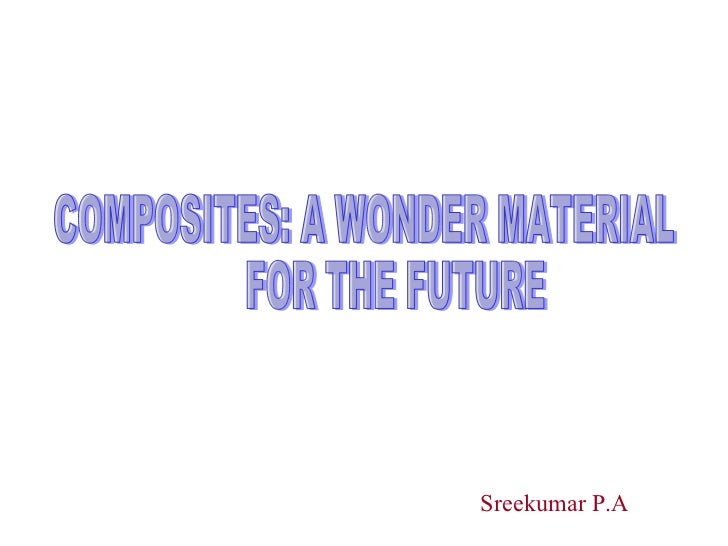 COMPOSITES: A WONDER MATERIAL  FOR THE FUTURE Sreekumar P.A