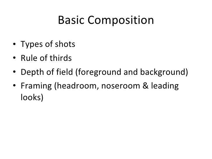 Basic Composition <ul><li>Types of shots </li></ul><ul><li>Rule of thirds </li></ul><ul><li>Depth of field (foreground and...