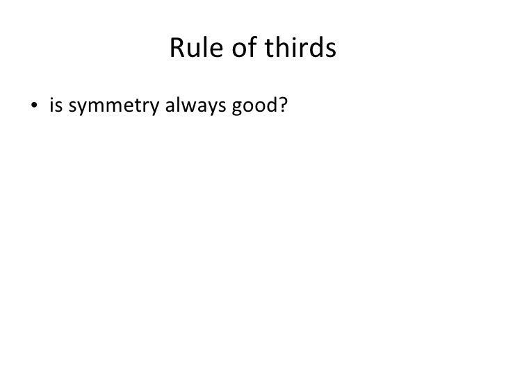 Rule of thirds <ul><li>is symmetry always good? </li></ul>