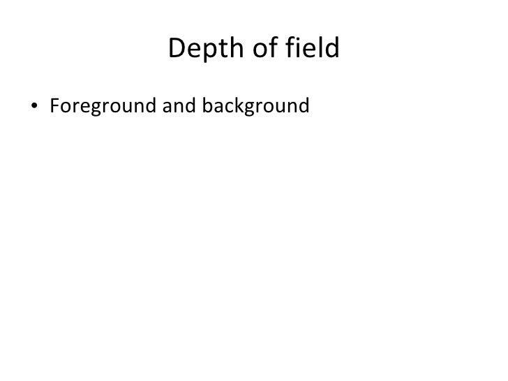 Depth of field <ul><li>Foreground and background </li></ul>