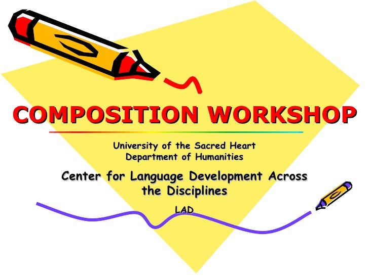 COMPOSITION WORKSHOP University of the Sacred Heart Department of Humanities Center for Language Development Across the Di...