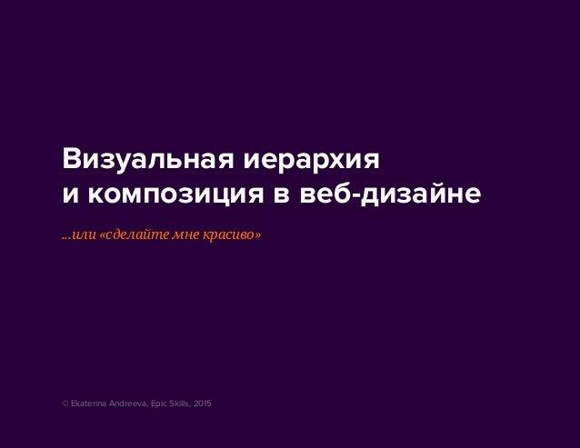 Визуальная иерархия и композиция в веб-дизайне ...или «сделайте мне красиво» © Ekaterina Andreeva, Epic Skills, 2015
