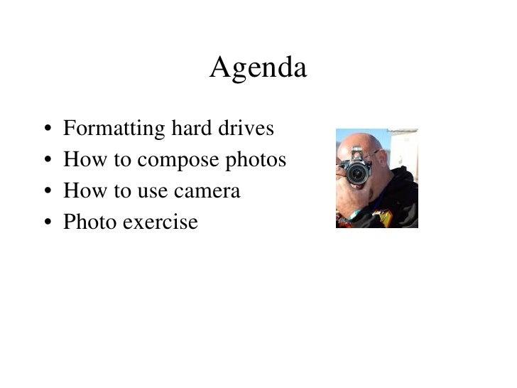 Agenda <ul><li>Formatting hard drives </li></ul><ul><li>How to compose photos </li></ul><ul><li>How to use camera </li></u...