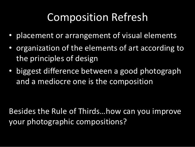 Composition Refresh • placement or arrangement of visual elements • organization of the elements of art according to the p...