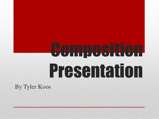 Composition            PresentationBy Tyler Koos