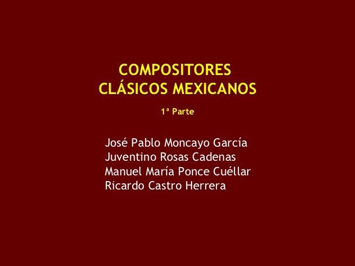 <ul><li>COMPOSITORES  </li></ul><ul><li>CLÁSICOS MEXICANOS </li></ul><ul><li>1ª Parte </li></ul><ul><ul><ul><li>José Pablo...