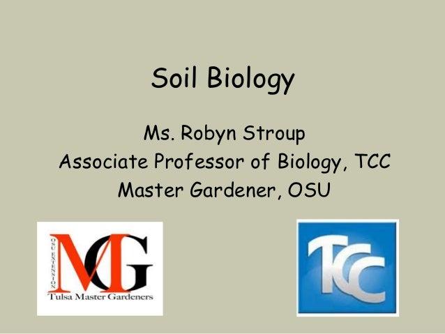 Soil Biology         Ms. Robyn StroupAssociate Professor of Biology, TCC      Master Gardener, OSU