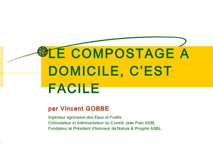 LE COMPOSTAGE A DOMICILE, C'EST FACILE par Vincent GOBBE Ingénieur agronome des Eaux et Forêts Cofondateur et Administrate...