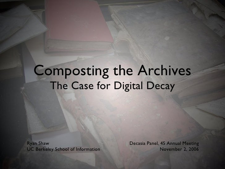 Composting the Archives The Case for Digital Decay Ryan Shaw UC Berkeley School of Information Decasia Panel, 4S Annual Me...