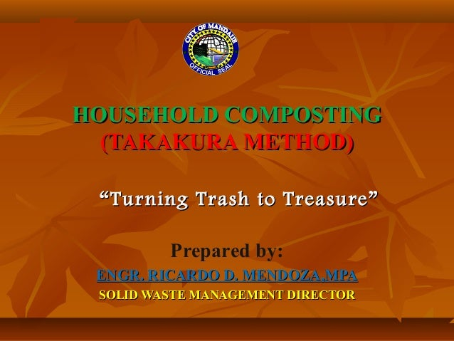 HOUSEHOLD COMPOSTINGHOUSEHOLD COMPOSTING (TAKAKURA METHOD)(TAKAKURA METHOD) Prepared by: ENGR. RICARDO D. MENDOZA,MPAENGR....