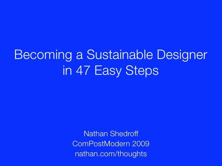 Becoming a Sustainable Designer        in 47 Easy Steps               Nathan Shedroff          ComPostModern 2009         ...