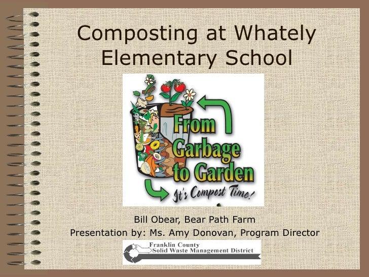 Composting at Whately Elementary School Bill Obear, Bear Path Farm Presentation by: Ms. Amy Donovan, Program Director